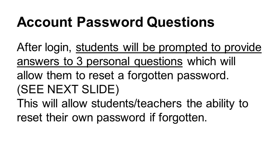 Account Password Questions After login, students will be prompted to provide answers to 3 personal questions which will allow them to reset a forgotten password.