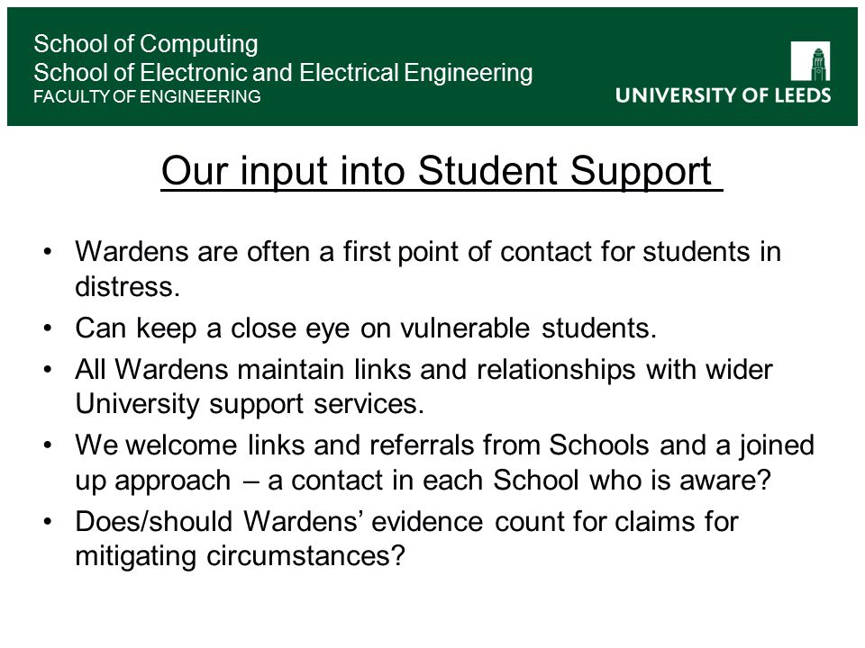 School of Computing School of Electronic and Electrical Engineering FACULTY OF ENGINEERING Our input into Student Support Wardens are often a first point of contact for students in distress.