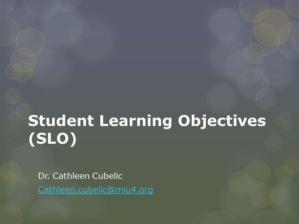 Student Learning Objectives (SLO) Dr. Cathleen Cubelic Cathleen.cubelic@miu4.org