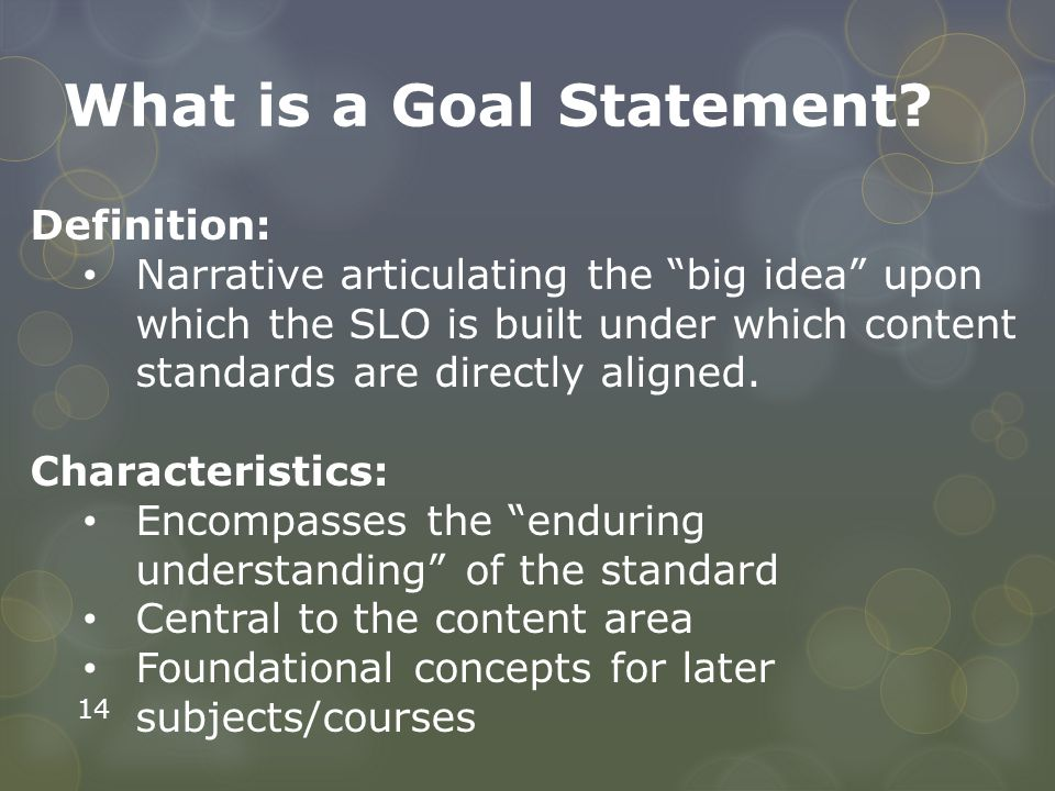 """14 What is a Goal Statement? Definition: Narrative articulating the """"big idea"""" upon which the SLO is built under which content standards are directly"""