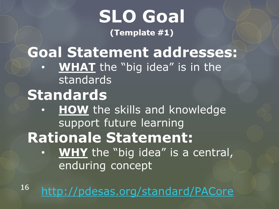 """16 SLO Goal (Template #1) Goal Statement addresses: WHAT the """"big idea"""" is in the standards Standards HOW the skills and knowledge support future lear"""