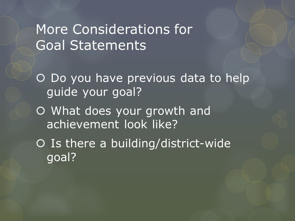 More Considerations for Goal Statements  Do you have previous data to help guide your goal?  What does your growth and achievement look like?  Is t