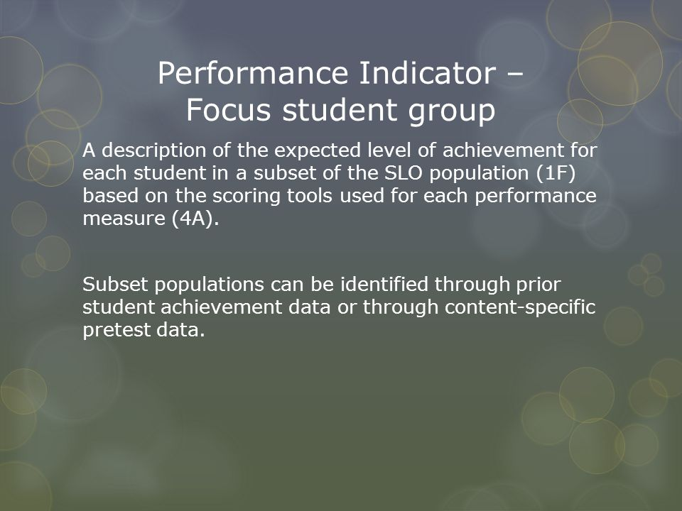 Performance Indicator – Focus student group A description of the expected level of achievement for each student in a subset of the SLO population (1F)