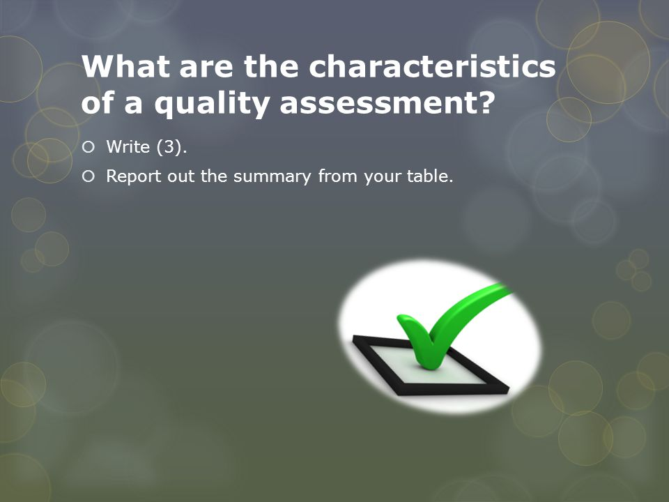 What are the characteristics of a quality assessment?  Write (3).  Report out the summary from your table.