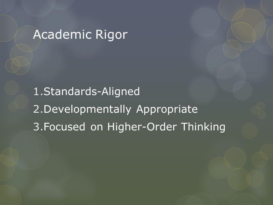 Academic Rigor 1.Standards-Aligned 2.Developmentally Appropriate 3.Focused on Higher-Order Thinking