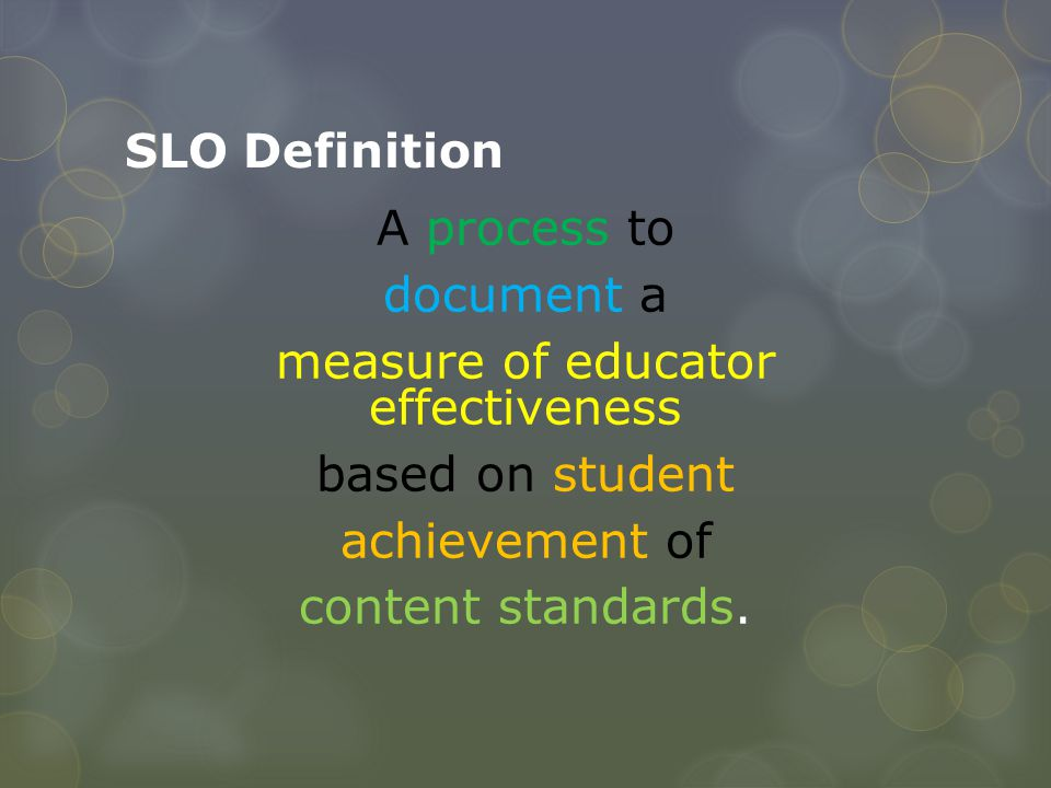 SLO Definition A process to document a measure of educator effectiveness based on student achievement of content standards.