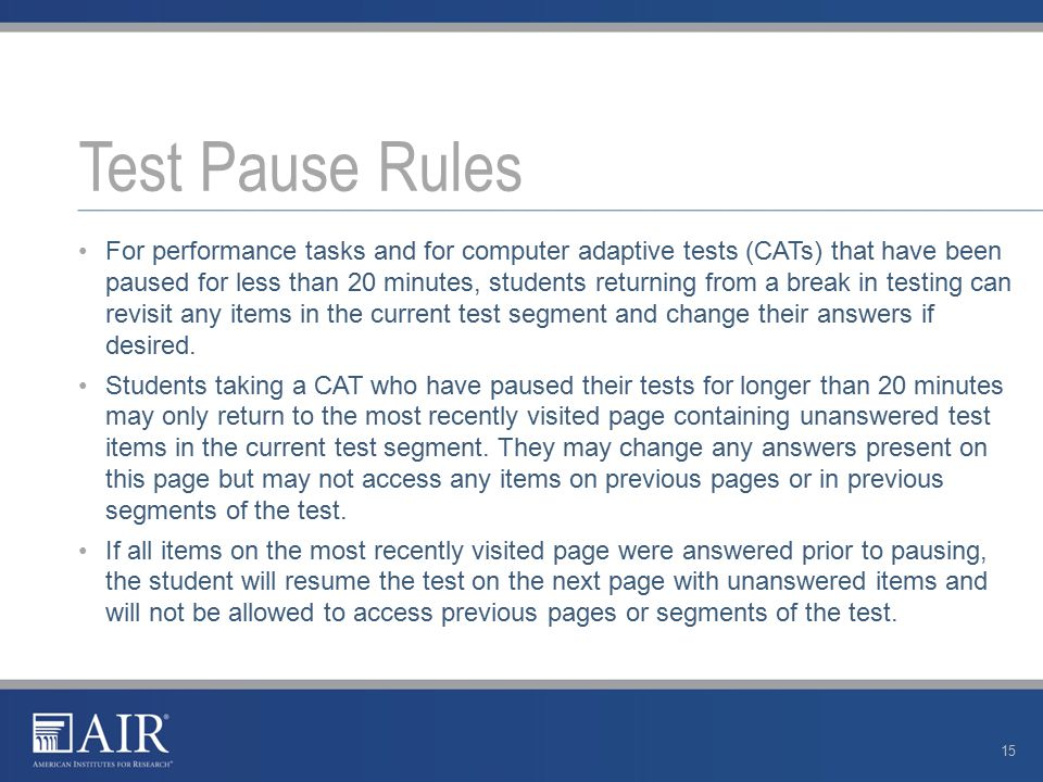 For performance tasks and for computer adaptive tests (CATs) that have been paused for less than 20 minutes, students returning from a break in testing can revisit any items in the current test segment and change their answers if desired.