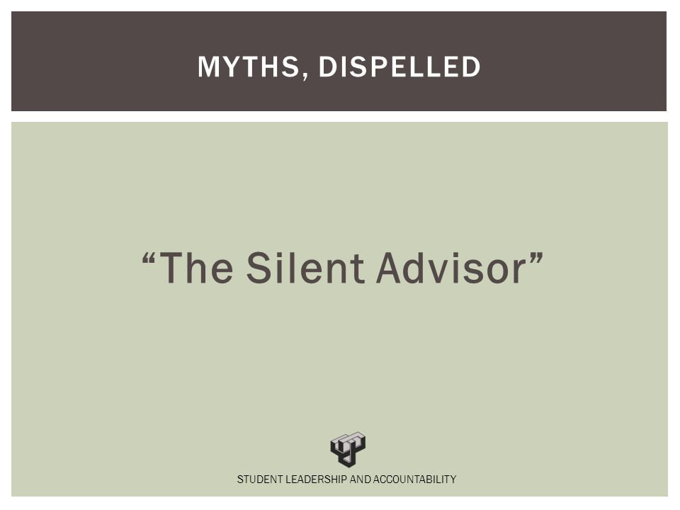 The Silent Advisor MYTHS, DISPELLED STUDENT LEADERSHIP AND ACCOUNTABILITY