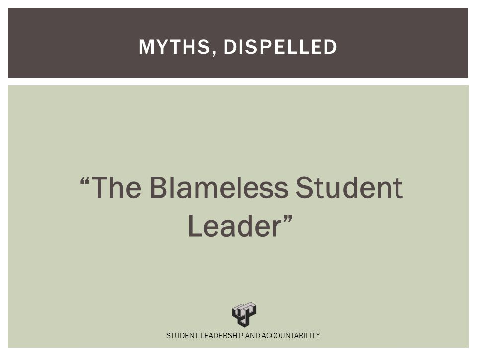 The Blameless Student Leader MYTHS, DISPELLED STUDENT LEADERSHIP AND ACCOUNTABILITY