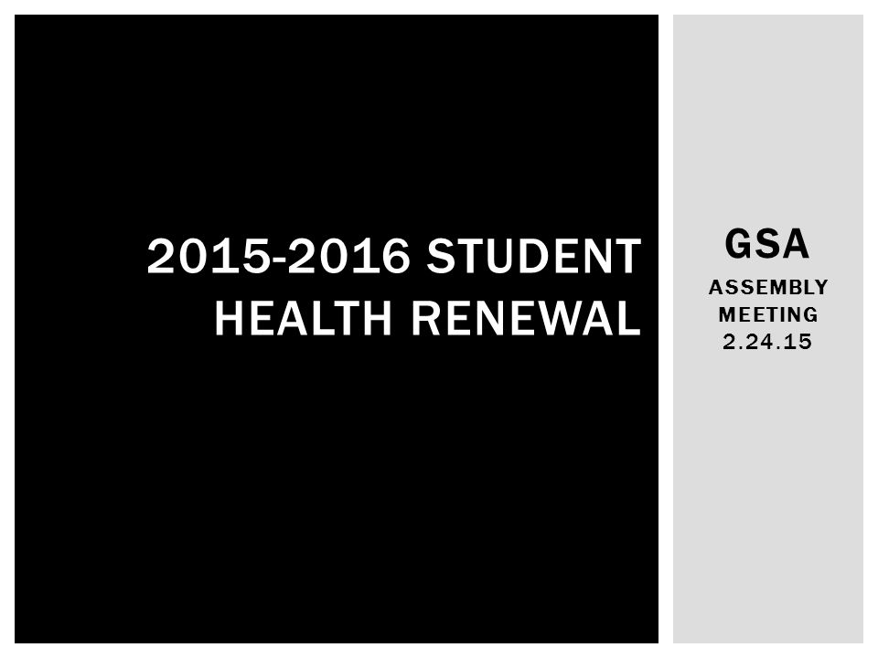 GSA ASSEMBLY MEETING 2.24.15 2015-2016 STUDENT HEALTH RENEWAL