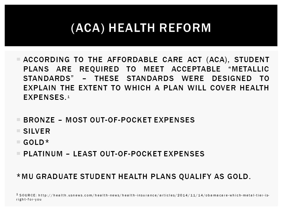  ACCORDING TO THE AFFORDABLE CARE ACT (ACA), STUDENT PLANS ARE REQUIRED TO MEET ACCEPTABLE METALLIC STANDARDS – THESE STANDARDS WERE DESIGNED TO EXPLAIN THE EXTENT TO WHICH A PLAN WILL COVER HEALTH EXPENSES.