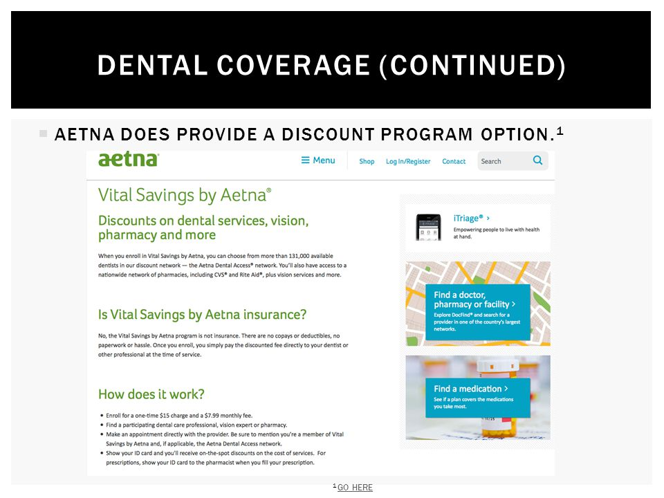  AETNA DOES PROVIDE A DISCOUNT PROGRAM OPTION. 1 DENTAL COVERAGE (CONTINUED) 1 GO HERE GO HERE