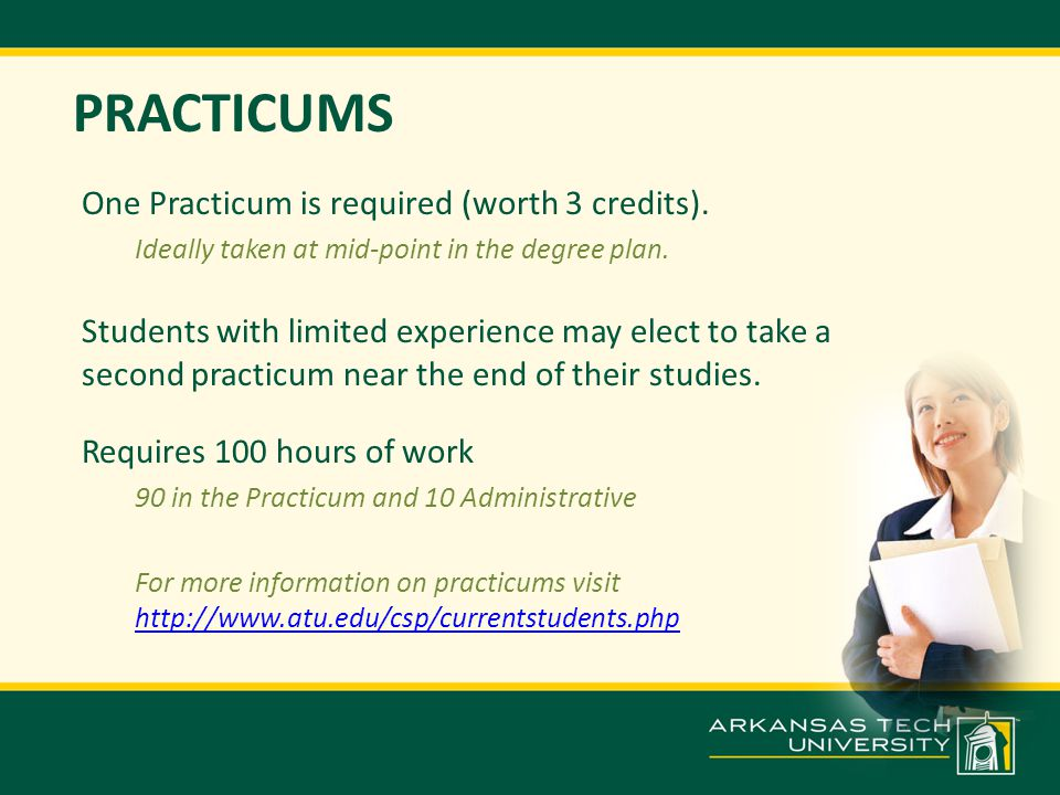 PRACTICUMS One Practicum is required (worth 3 credits). Ideally taken at mid-point in the degree plan. Students with limited experience may elect to t