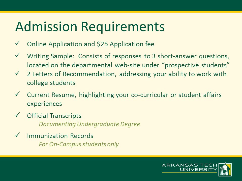 Admission Requirements Online Application and $25 Application fee Writing Sample: Consists of responses to 3 short-answer questions, located on the departmental web-site under prospective students 2 Letters of Recommendation, addressing your ability to work with college students Current Resume, highlighting your co-curricular or student affairs experiences Official Transcripts Documenting Undergraduate Degree Immunization Records For On-Campus students only