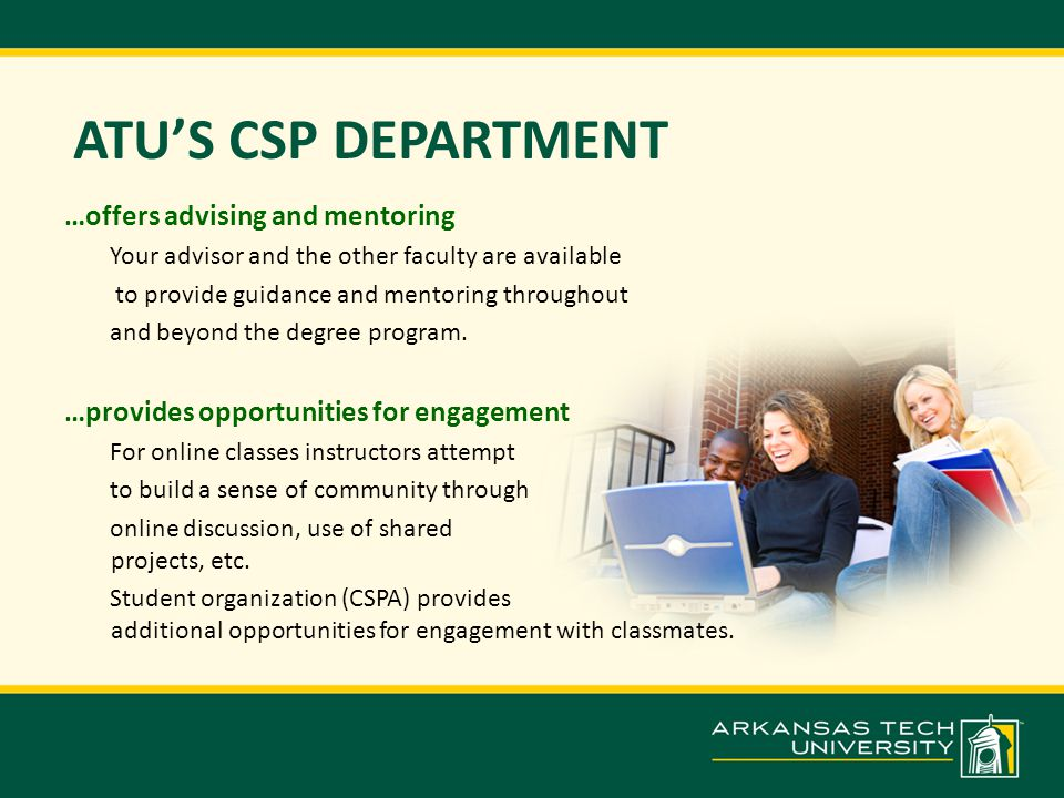 ATU'S CSP DEPARTMENT …offers advising and mentoring Your advisor and the other faculty are available to provide guidance and mentoring throughout and beyond the degree program.
