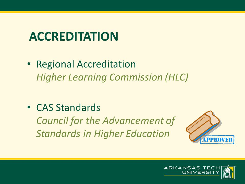 ACCREDITATION Regional Accreditation Higher Learning Commission (HLC) CAS Standards Council for the Advancement of Standards in Higher Education