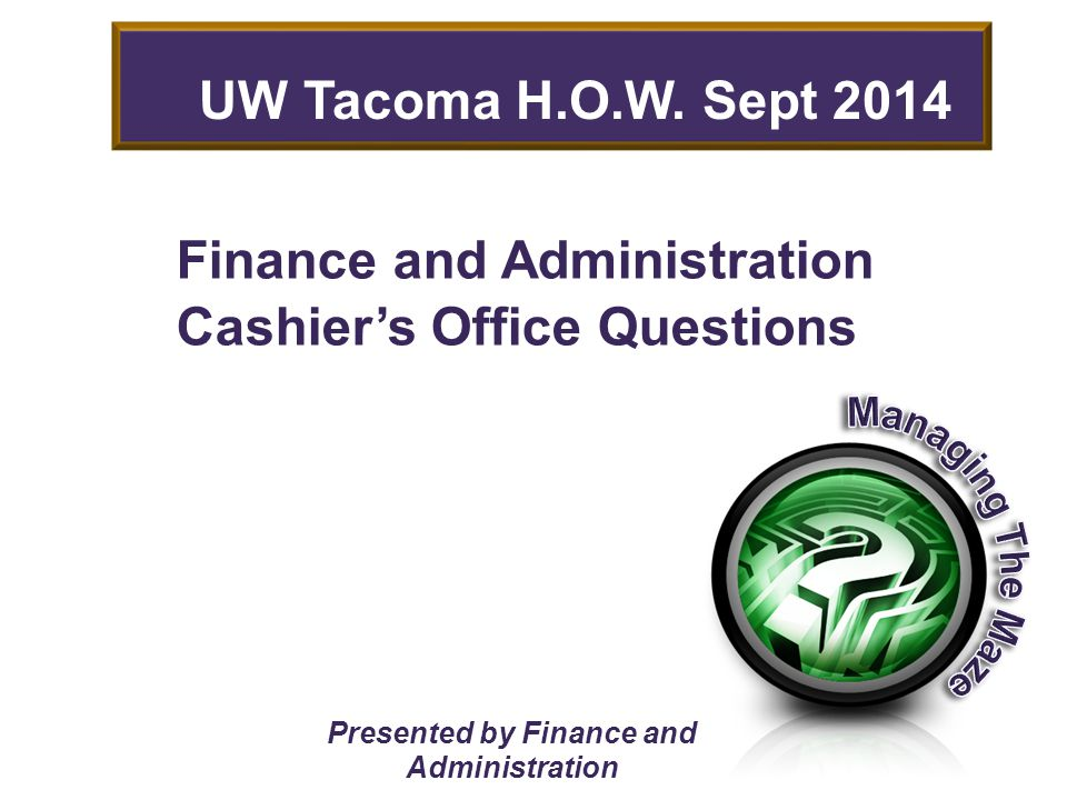 Finance and Administration Cashier's Office Questions Presented by Finance and Administration UW Tacoma H.O.W.