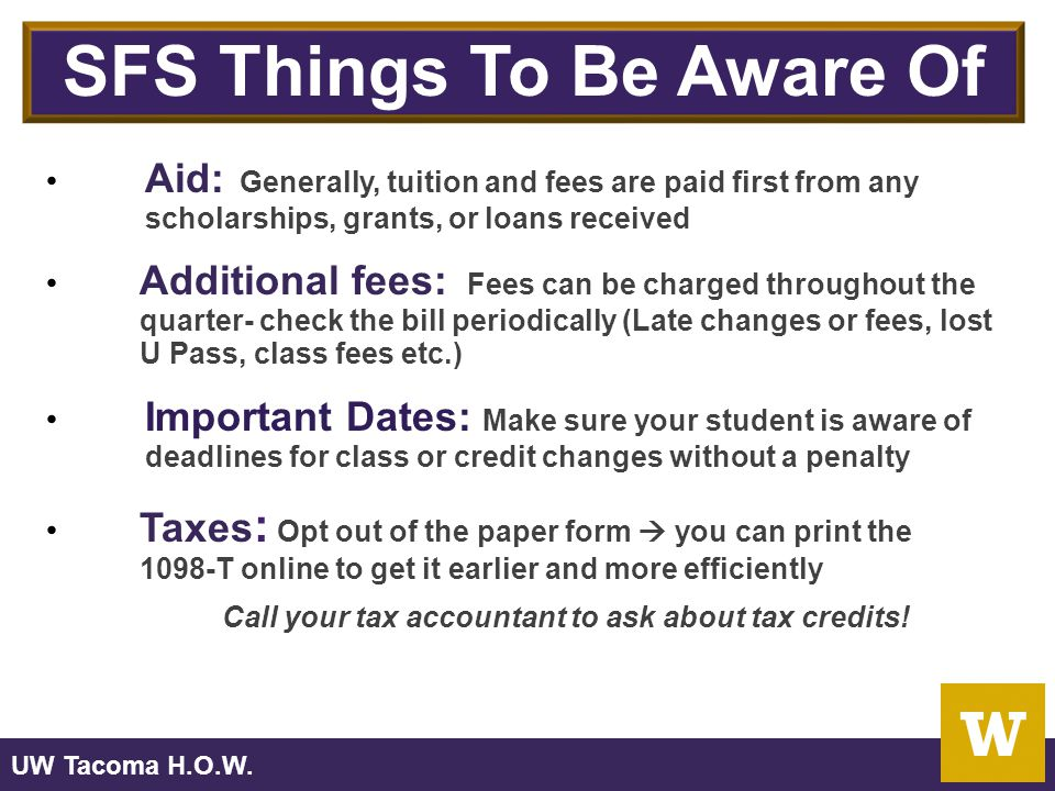 SFS Things To Be Aware Of Aid: Generally, tuition and fees are paid first from any scholarships, grants, or loans received Additional fees: Fees can be charged throughout the quarter- check the bill periodically (Late changes or fees, lost U Pass, class fees etc.) Important Dates: Make sure your student is aware of deadlines for class or credit changes without a penalty Taxes : Opt out of the paper form  you can print the 1098-T online to get it earlier and more efficiently Call your tax accountant to ask about tax credits!