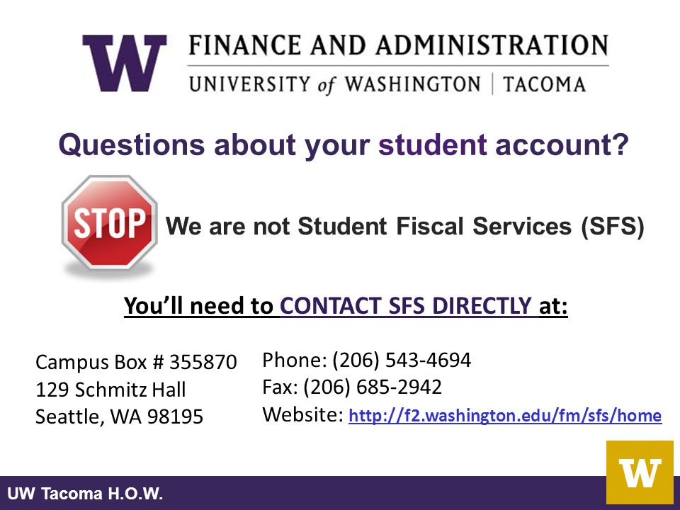 UW Tacoma H.O.W. We are not Student Fiscal Services (SFS) Questions about your student account? You'll need to CONTACT SFS DIRECTLY at: Campus Box # 3