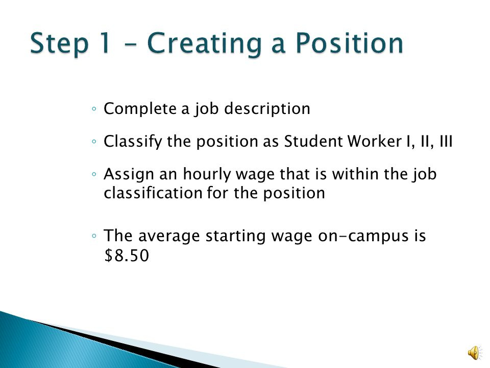 ◦ Complete a job description ◦ Classify the position as Student Worker I, II, III ◦ Assign an hourly wage that is within the job classification for the position ◦ The average starting wage on-campus is $8.50