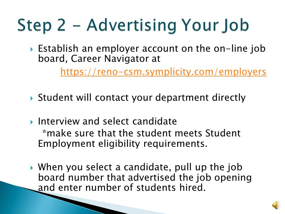  Establish an employer account on the on-line job board, Career Navigator at https://reno-csm.symplicity.com/employers  Student will contact your department directly  Interview and select candidate *make sure that the student meets Student Employment eligibility requirements.