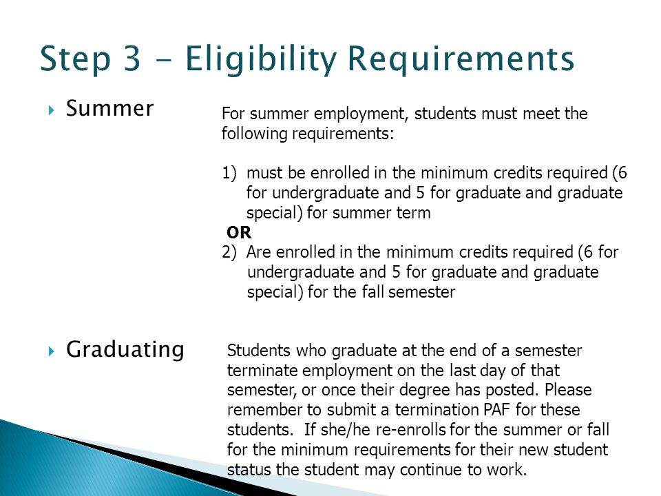  Summer  Graduating For summer employment, students must meet the following requirements: 1)must be enrolled in the minimum credits required (6 for undergraduate and 5 for graduate and graduate special) for summer term OR 2)Are enrolled in the minimum credits required (6 for undergraduate and 5 for graduate and graduate special) for the fall semester Students who graduate at the end of a semester terminate employment on the last day of that semester, or once their degree has posted.