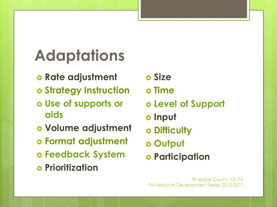Adaptations Riverside County SELPA Professional Development Series 2010-2011  Rate adjustment  Strategy Instruction  Use of supports or aids  Volu