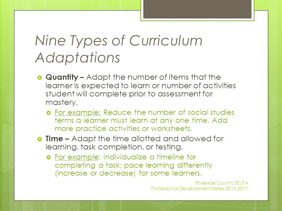Nine Types of Curriculum Adaptations  Quantity – Adapt the number of items that the learner is expected to learn or number of activities student will