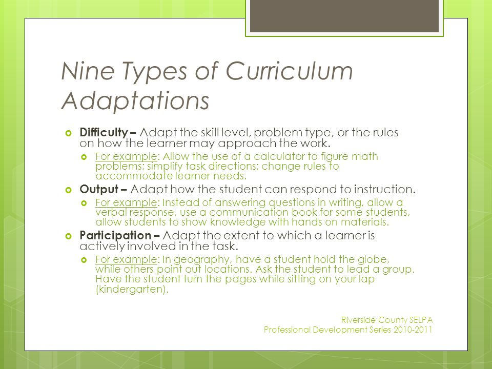 Nine Types of Curriculum Adaptations  Difficulty – Adapt the skill level, problem type, or the rules on how the learner may approach the work.  For