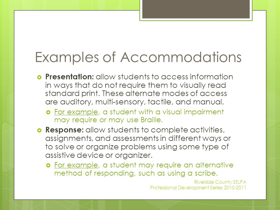 Examples of Accommodations  Presentation: allow students to access information in ways that do not require them to visually read standard print. Thes