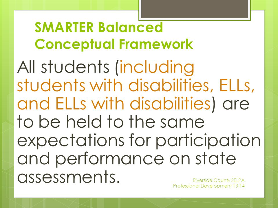 SMARTER Balanced Conceptual Framework All students (including students with disabilities, ELLs, and ELLs with disabilities) are to be held to the same