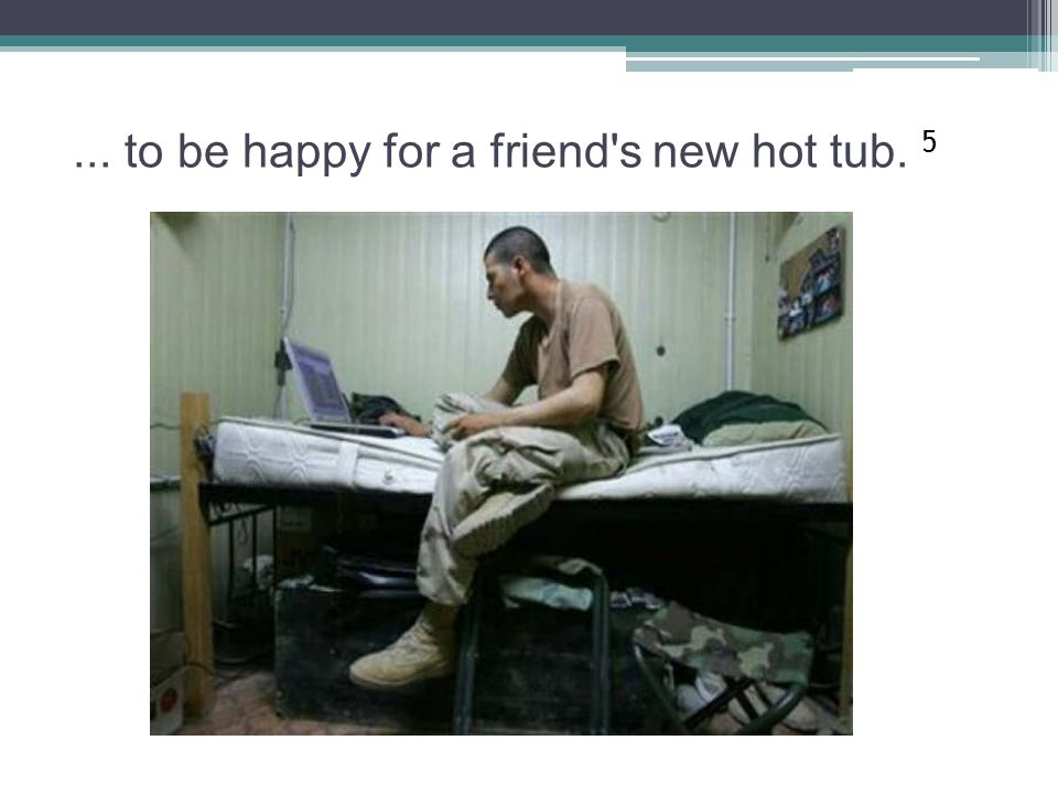 ... to be happy for a friend s new hot tub. 5