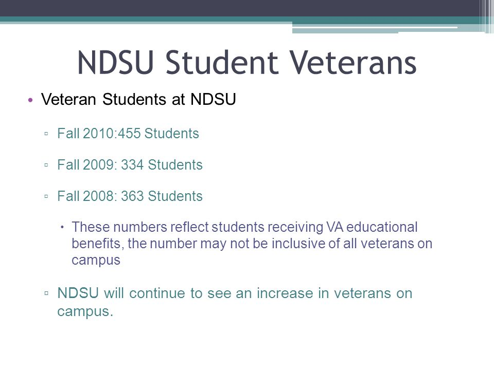 NDSU Student Veterans Veteran Students at NDSU ▫ Fall 2010:455 Students ▫ Fall 2009: 334 Students ▫ Fall 2008: 363 Students  These numbers reflect students receiving VA educational benefits, the number may not be inclusive of all veterans on campus ▫ NDSU will continue to see an increase in veterans on campus.