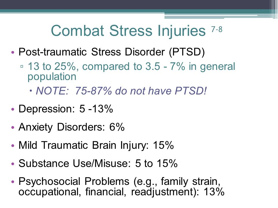 Combat Stress Injuries 7-8 Post-traumatic Stress Disorder (PTSD) ▫ 13 to 25%, compared to % in general population  NOTE: 75-87% do not have PTSD.