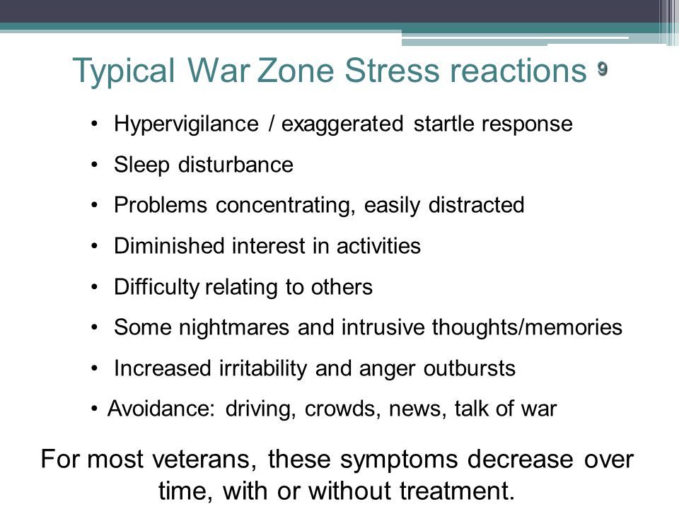 9 Typical War Zone Stress reactions 9 Hypervigilance / exaggerated startle response Sleep disturbance Problems concentrating, easily distracted Diminished interest in activities Difficulty relating to others Some nightmares and intrusive thoughts/memories Increased irritability and anger outbursts Avoidance: driving, crowds, news, talk of war For most veterans, these symptoms decrease over time, with or without treatment.