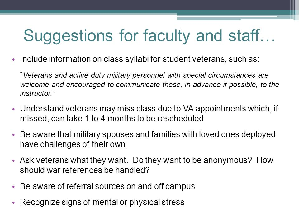 Suggestions for faculty and staff… Include information on class syllabi for student veterans, such as: Veterans and active duty military personnel with special circumstances are welcome and encouraged to communicate these, in advance if possible, to the instructor. Understand veterans may miss class due to VA appointments which, if missed, can take 1 to 4 months to be rescheduled Be aware that military spouses and families with loved ones deployed have challenges of their own Ask veterans what they want.