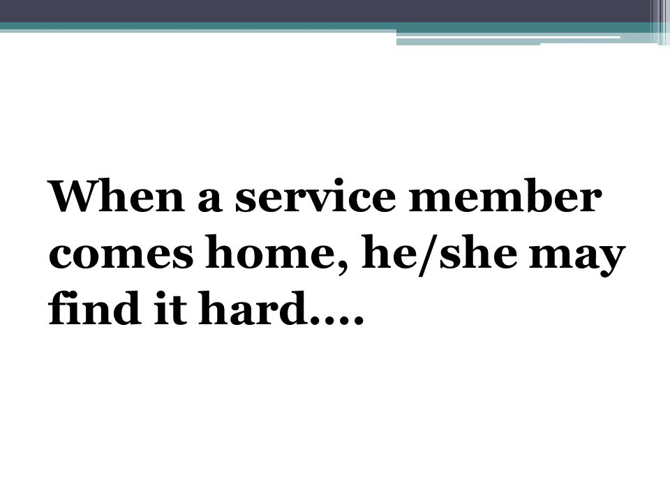 When a service member comes home, he/she may find it hard....
