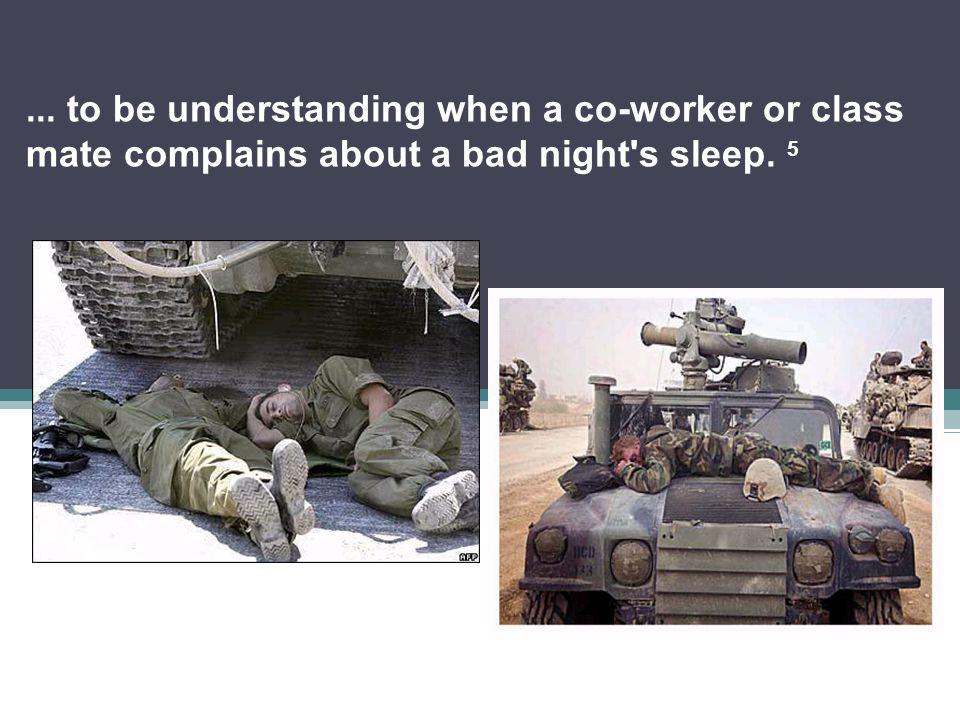 ... to be understanding when a co-worker or class mate complains about a bad night s sleep. 5