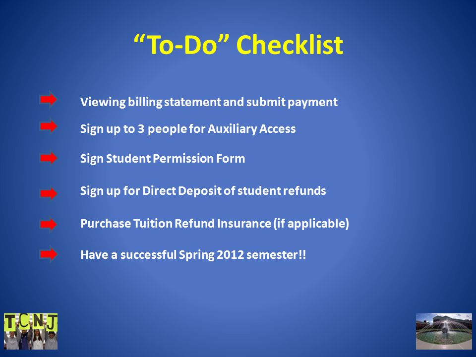 To-Do Checklist Viewing billing statement and submit payment Sign up to 3 people for Auxiliary Access Sign Student Permission Form Sign up for Direct Deposit of student refunds Purchase Tuition Refund Insurance (if applicable) Have a successful Spring 2012 semester!!