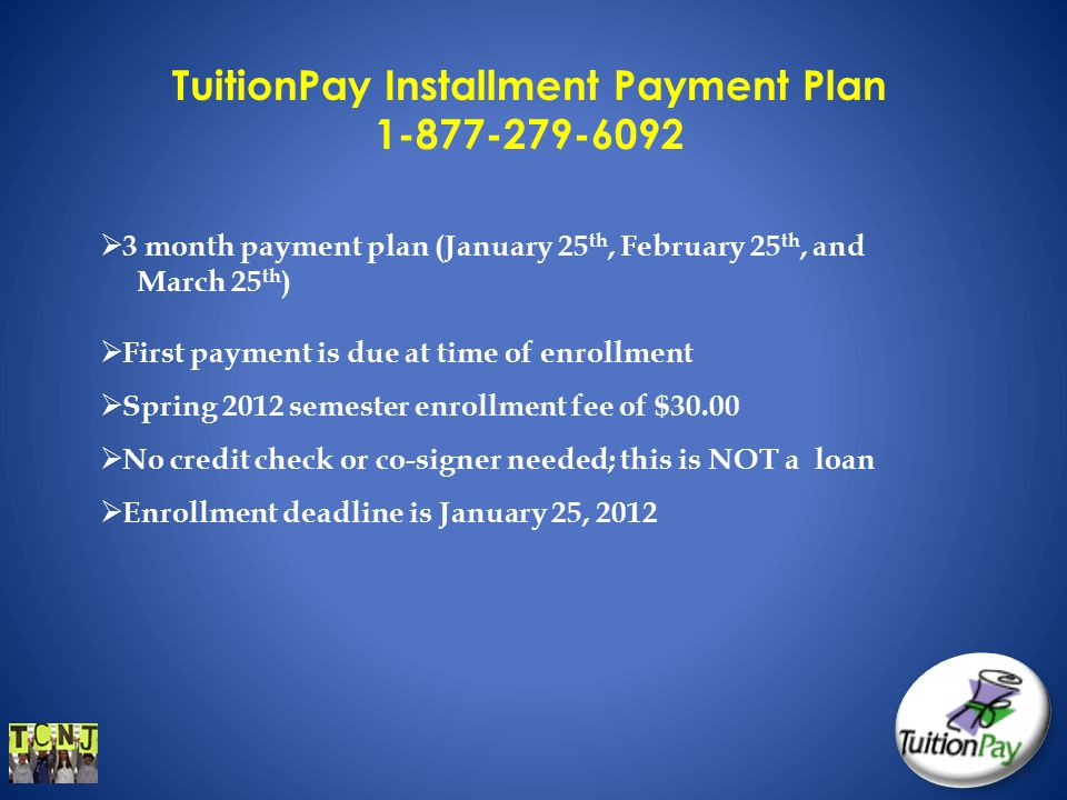 TuitionPay Installment Payment Plan 1-877-279-6092  3 month payment plan (January 25 th, February 25 th, and March 25 th )  First payment is due at time of enrollment  Spring 2012 semester enrollment fee of $30.00  No credit check or co-signer needed; this is NOT a loan  Enrollment deadline is January 25, 2012