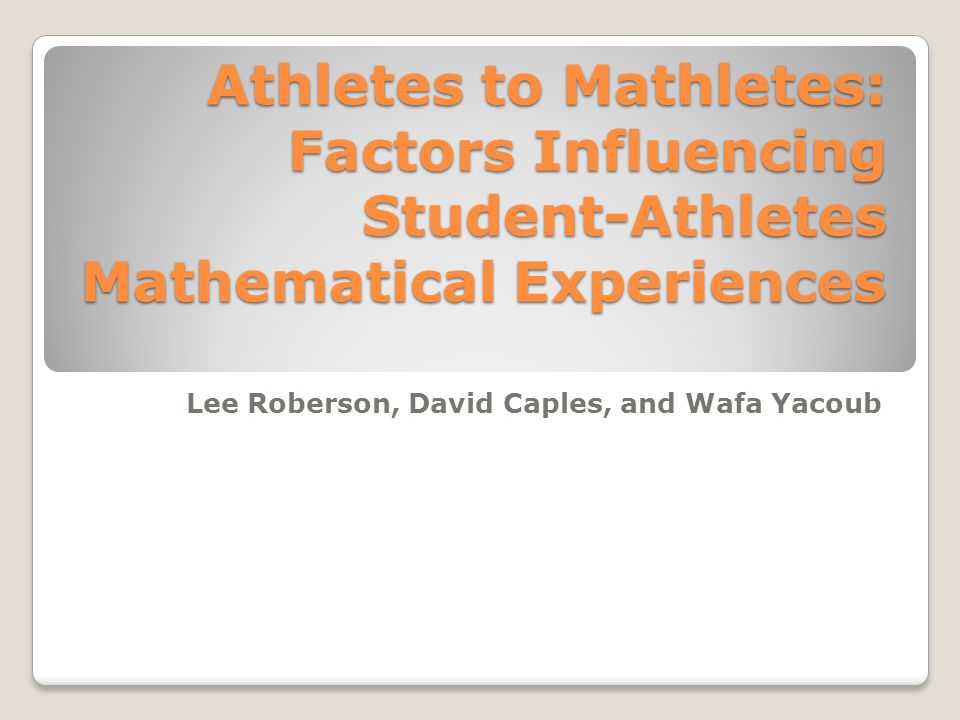 Athletes to Mathletes: Factors Influencing Student-Athletes Mathematical Experiences Lee Roberson, David Caples, and Wafa Yacoub