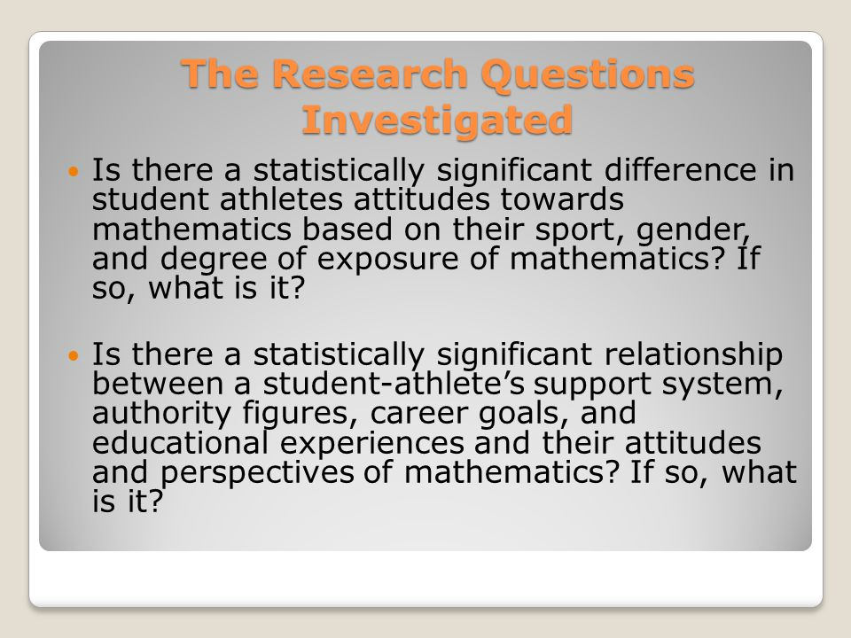 The Research Questions Investigated Is there a statistically significant difference in student athletes attitudes towards mathematics based on their s