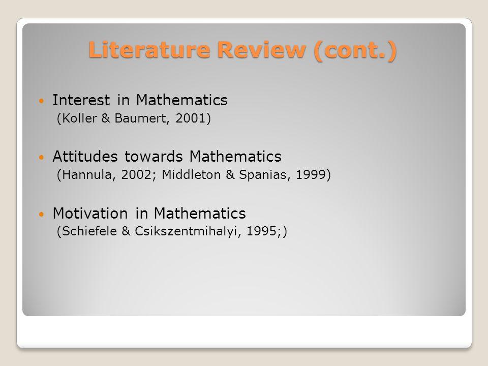 Literature Review (cont.) Interest in Mathematics (Koller & Baumert, 2001) Attitudes towards Mathematics (Hannula, 2002; Middleton & Spanias, 1999) Motivation in Mathematics (Schiefele & Csikszentmihalyi, 1995;)