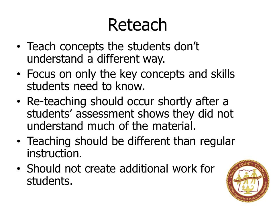 Reteach Teach concepts the students don't understand a different way. Focus on only the key concepts and skills students need to know. Re-teaching sho