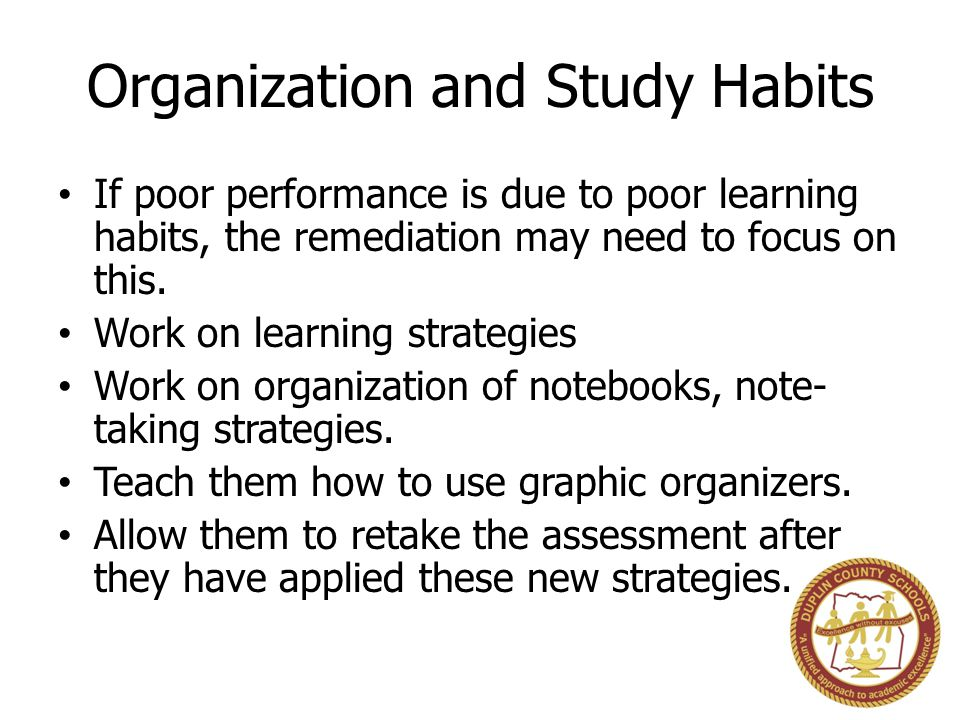 Organization and Study Habits If poor performance is due to poor learning habits, the remediation may need to focus on this. Work on learning strategi