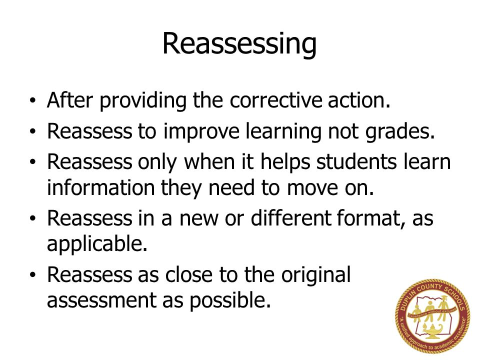 Reassessing After providing the corrective action. Reassess to improve learning not grades. Reassess only when it helps students learn information the