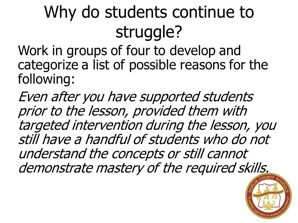 Why do students continue to struggle? Work in groups of four to develop and categorize a list of possible reasons for the following: Even after you ha