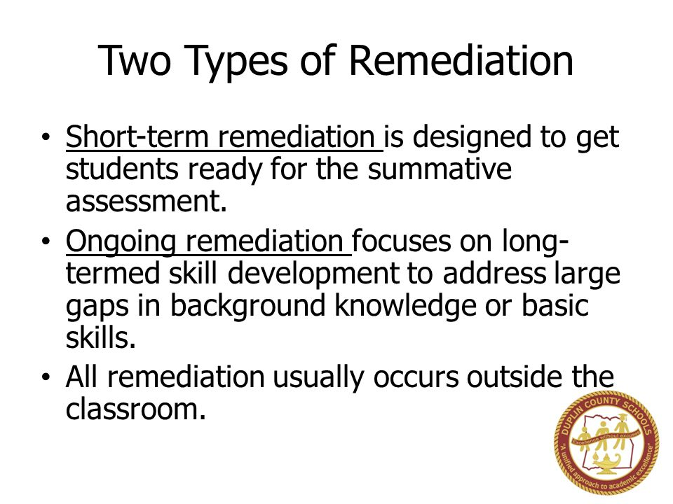 Two Types of Remediation Short-term remediation is designed to get students ready for the summative assessment. Ongoing remediation focuses on long- t