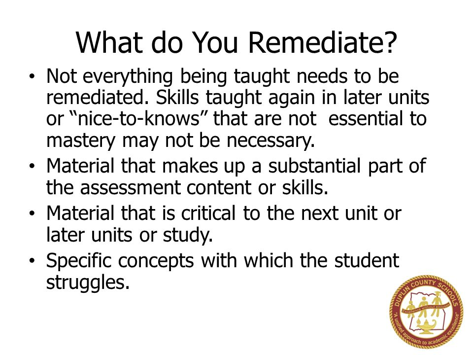 """What do You Remediate? Not everything being taught needs to be remediated. Skills taught again in later units or """"nice-to-knows"""" that are not essentia"""