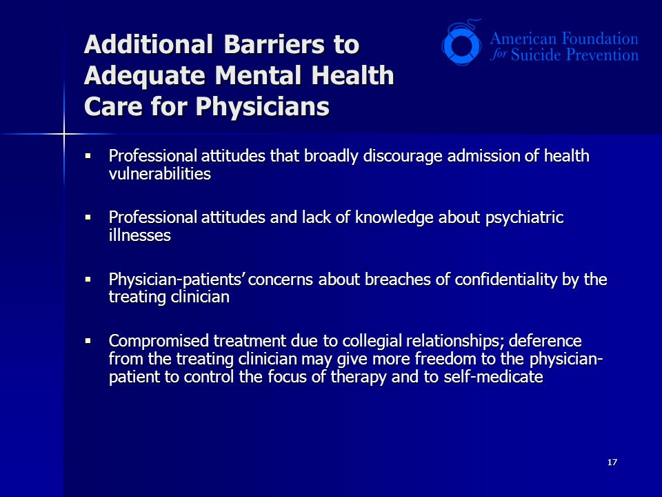 17 Additional Barriers to Adequate Mental Health Care for Physicians  Professional attitudes that broadly discourage admission of health vulnerabilities  Professional attitudes and lack of knowledge about psychiatric illnesses  Physician-patients' concerns about breaches of confidentiality by the treating clinician  Compromised treatment due to collegial relationships; deference from the treating clinician may give more freedom to the physician- patient to control the focus of therapy and to self-medicate
